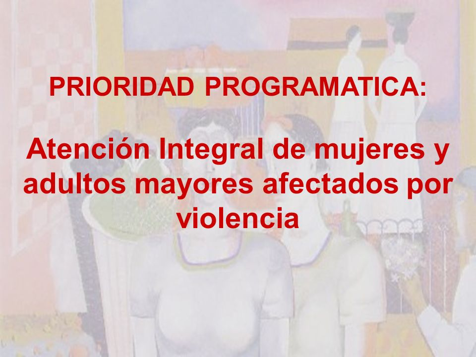 PRIORIDAD PROGRAMATICA: Atención Integral de mujeres y adultos mayores afectados por violencia