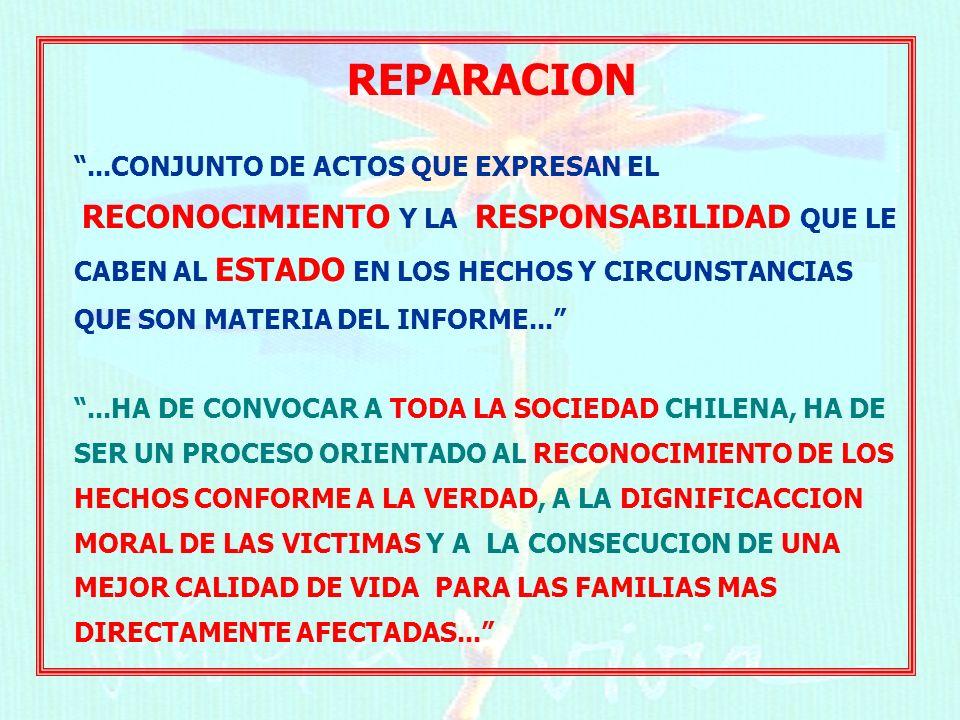 REPARACION...CONJUNTO DE ACTOS QUE EXPRESAN EL RECONOCIMIENTO Y LA RESPONSABILIDAD QUE LE CABEN AL ESTADO EN LOS HECHOS Y CIRCUNSTANCIAS QUE SON MATERIA DEL INFORME......HA DE CONVOCAR A TODA LA SOCIEDAD CHILENA, HA DE SER UN PROCESO ORIENTADO AL RECONOCIMIENTO DE LOS HECHOS CONFORME A LA VERDAD, A LA DIGNIFICACCION MORAL DE LAS VICTIMAS Y A LA CONSECUCION DE UNA MEJOR CALIDAD DE VIDA PARA LAS FAMILIAS MAS DIRECTAMENTE AFECTADAS...