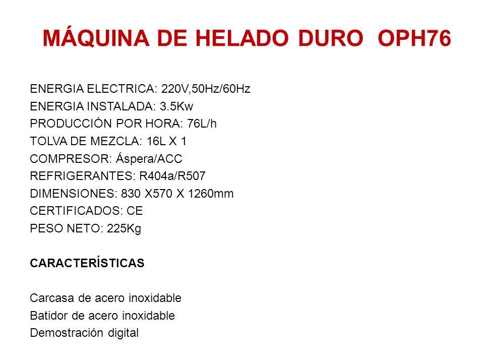 MÁQUINA DE HELADO DURO OPH76 ENERGIA ELECTRICA: 220V,50Hz/60Hz ENERGIA INSTALADA: 3.5Kw PRODUCCIÓN POR HORA: 76L/h TOLVA DE MEZCLA: 16L X 1 COMPRESOR: