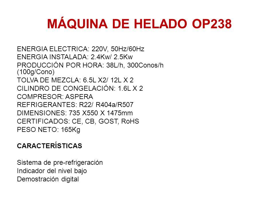 MÁQUINA DE HELADO OP238 ENERGIA ELECTRICA: 220V, 50Hz/60Hz ENERGIA INSTALADA: 2.4Kw/ 2.5Kw PRODUCCIÓN POR HORA: 38L/h, 300Conos/h (100g/Cono) TOLVA DE