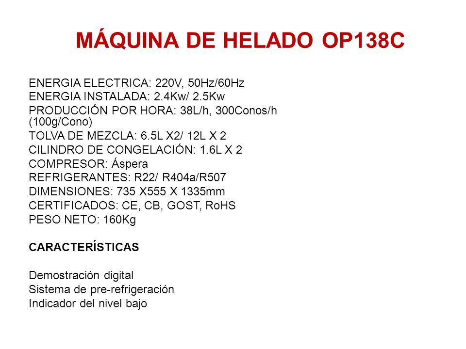 MÁQUINA DE HELADO OP138C ENERGIA ELECTRICA: 220V, 50Hz/60Hz ENERGIA INSTALADA: 2.4Kw/ 2.5Kw PRODUCCIÓN POR HORA: 38L/h, 300Conos/h (100g/Cono) TOLVA D
