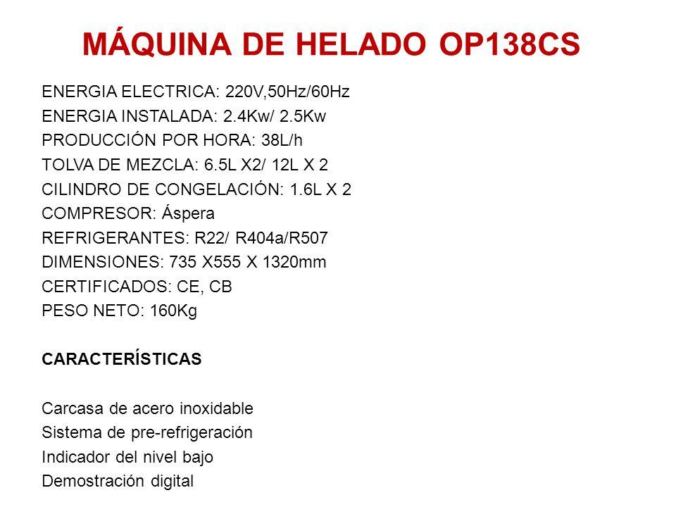 MÁQUINA DE HELADO OP138CS ENERGIA ELECTRICA: 220V,50Hz/60Hz ENERGIA INSTALADA: 2.4Kw/ 2.5Kw PRODUCCIÓN POR HORA: 38L/h TOLVA DE MEZCLA: 6.5L X2/ 12L X