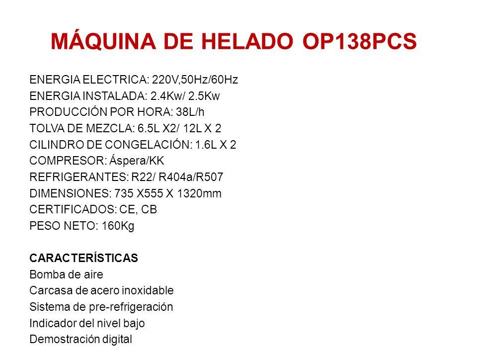 MÁQUINA DE HELADO OP138PCS ENERGIA ELECTRICA: 220V,50Hz/60Hz ENERGIA INSTALADA: 2.4Kw/ 2.5Kw PRODUCCIÓN POR HORA: 38L/h TOLVA DE MEZCLA: 6.5L X2/ 12L