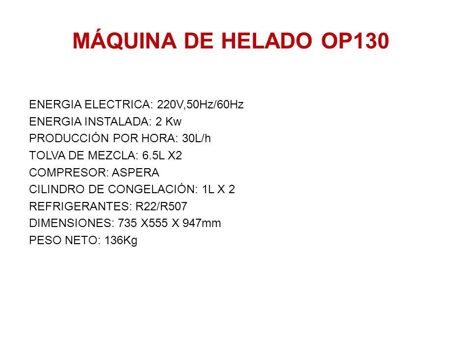 MÁQUINA DE HELADO OP130 ENERGIA ELECTRICA: 220V,50Hz/60Hz ENERGIA INSTALADA: 2 Kw PRODUCCIÓN POR HORA: 30L/h TOLVA DE MEZCLA: 6.5L X2 COMPRESOR: ASPER