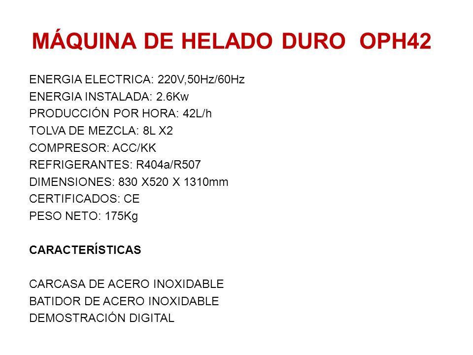 MÁQUINA DE HELADO DURO OPH42 ENERGIA ELECTRICA: 220V,50Hz/60Hz ENERGIA INSTALADA: 2.6Kw PRODUCCIÓN POR HORA: 42L/h TOLVA DE MEZCLA: 8L X2 COMPRESOR: A