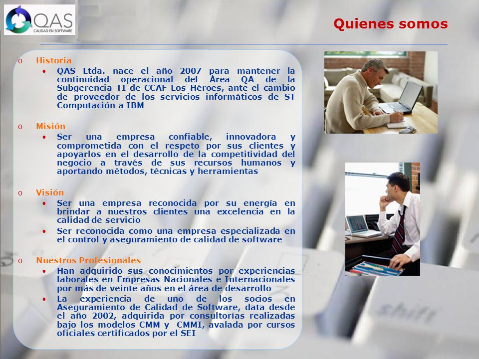 Quienes somos oHistoria QAS Ltda. nace el año 2007 para mantener la continuidad operacional del Área QA de la Subgerencia TI de CCAF Los Héroes, ante
