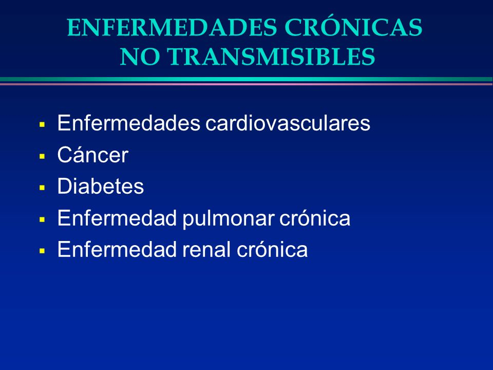ENFERMEDADES CRÓNICAS NO TRANSMISIBLES Enfermedades cardiovasculares Cáncer Diabetes Enfermedad pulmonar crónica Enfermedad renal crónica