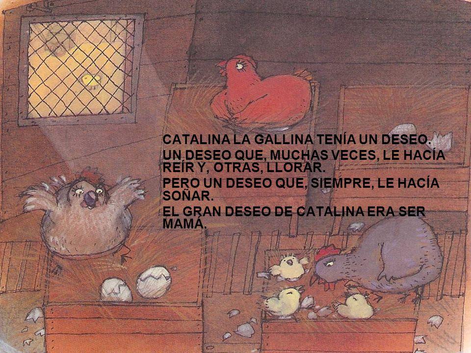 CATALINA LA GALLINA TENÍA UN DESEO. UN DESEO QUE, MUCHAS VECES, LE HACÍA REÍR Y, OTRAS, LLORAR. PERO UN DESEO QUE, SIEMPRE, LE HACÍA SOÑAR. EL GRAN DE