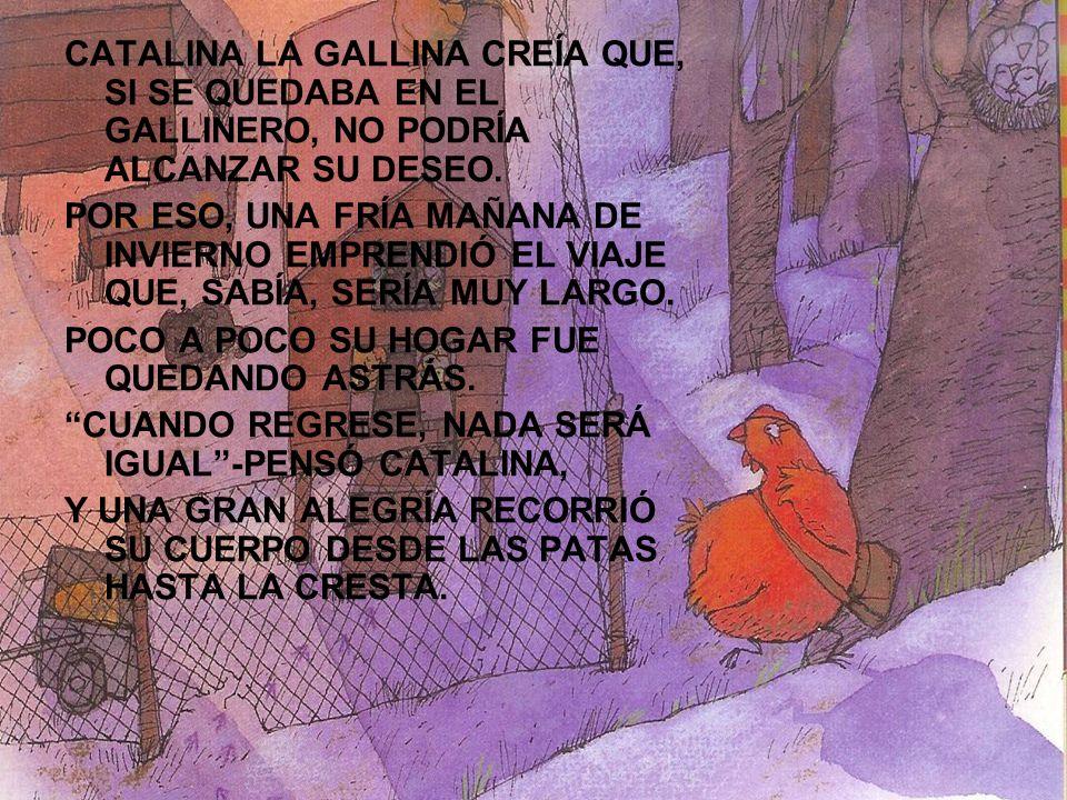 CATALINA LA GALLINA CREÍA QUE, SI SE QUEDABA EN EL GALLINERO, NO PODRÍA ALCANZAR SU DESEO. POR ESO, UNA FRÍA MAÑANA DE INVIERNO EMPRENDIÓ EL VIAJE QUE