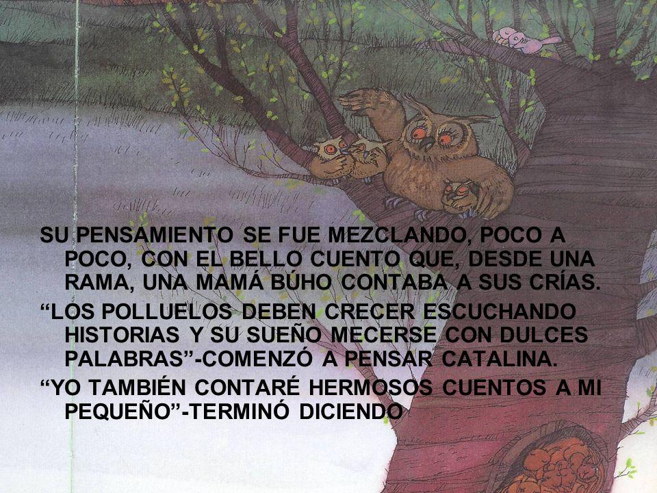SU PENSAMIENTO SE FUE MEZCLANDO, POCO A POCO, CON EL BELLO CUENTO QUE, DESDE UNA RAMA, UNA MAMÁ BÚHO CONTABA A SUS CRÍAS. LOS POLLUELOS DEBEN CRECER E