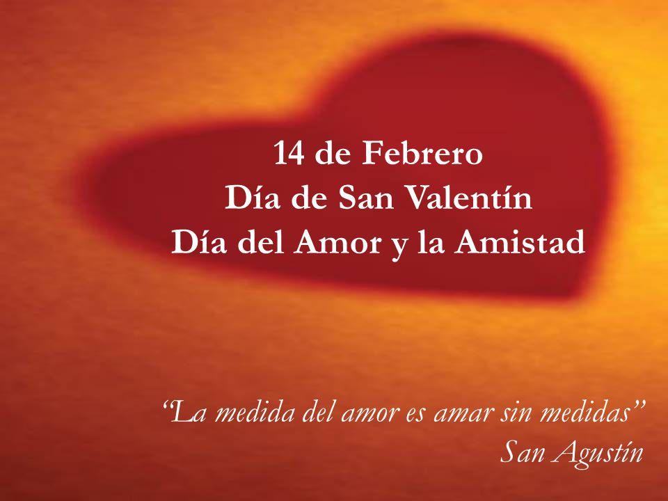 14 de Febrero Día de San Valentín Día del Amor y la Amistad La medida del amor es amar sin medidas San Agustín