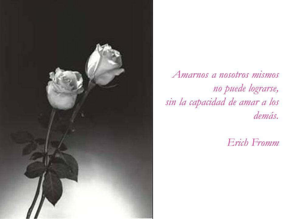 Amarnos a nosotros mismos no puede lograrse, sin la capacidad de amar a los demás. Erich Fromm