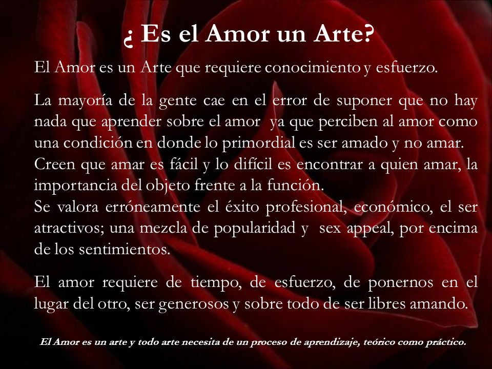 ¿ Es el Amor un Arte? El Amor es un Arte que requiere conocimiento y esfuerzo. La mayoría de la gente cae en el error de suponer que no hay nada que a