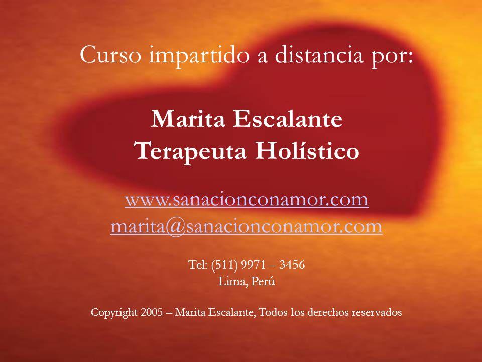Curso impartido a distancia por: Marita Escalante Terapeuta Holístico www.sanacionconamor.com marita@sanacionconamor.com Tel: (511) 9971 – 3456 Lima,