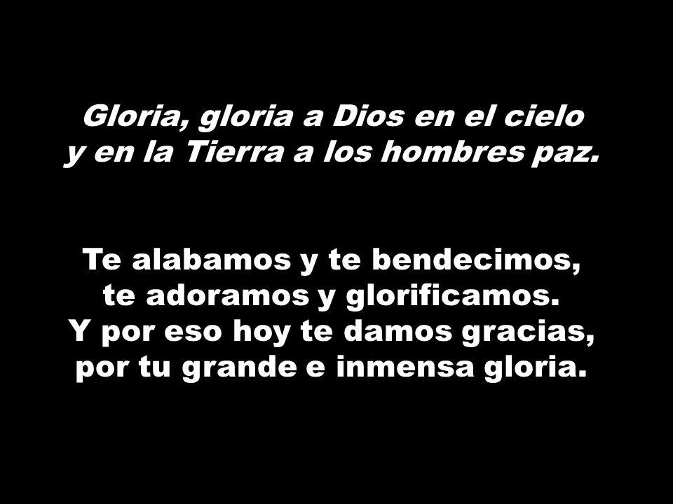 Gloria, gloria a Dios en el cielo y en la Tierra a los hombres paz. Te alabamos y te bendecimos, te adoramos y glorificamos. Y por eso hoy te damos gr