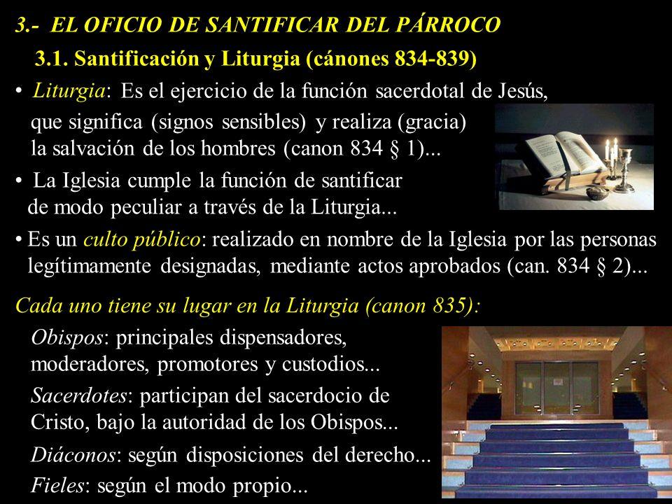 3.- EL OFICIO DE SANTIFICAR DEL PÁRROCO Liturgia: La Iglesia cumple la función de santificar de modo peculiar a través de la Liturgia... Es el ejercic