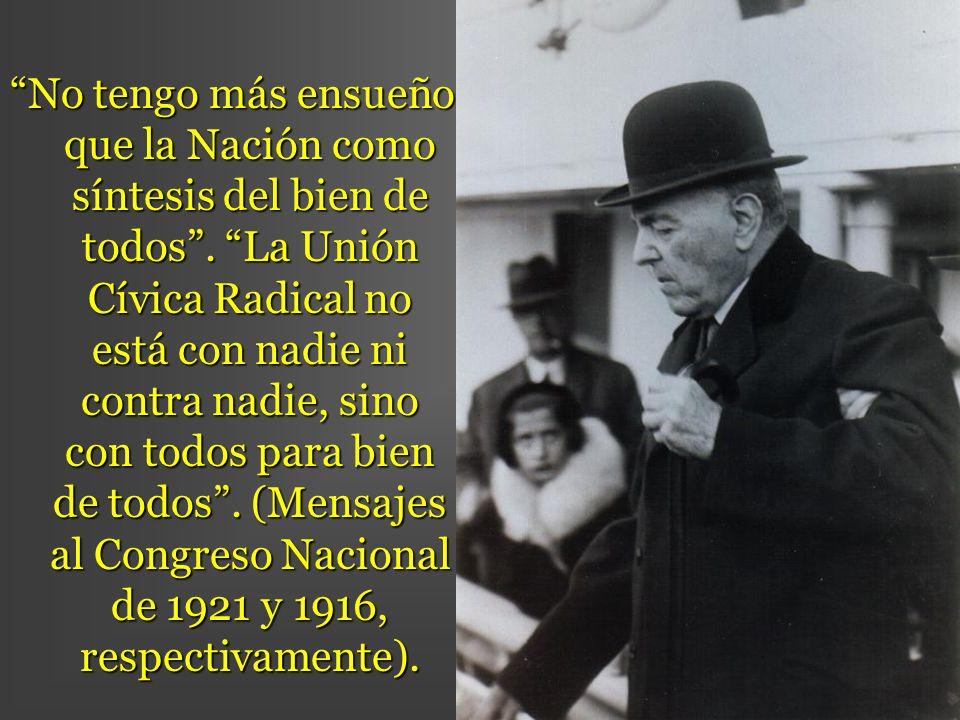 No tengo más ensueño que la Nación como síntesis del bien de todos. La Unión Cívica Radical no está con nadie ni contra nadie, sino con todos para bie
