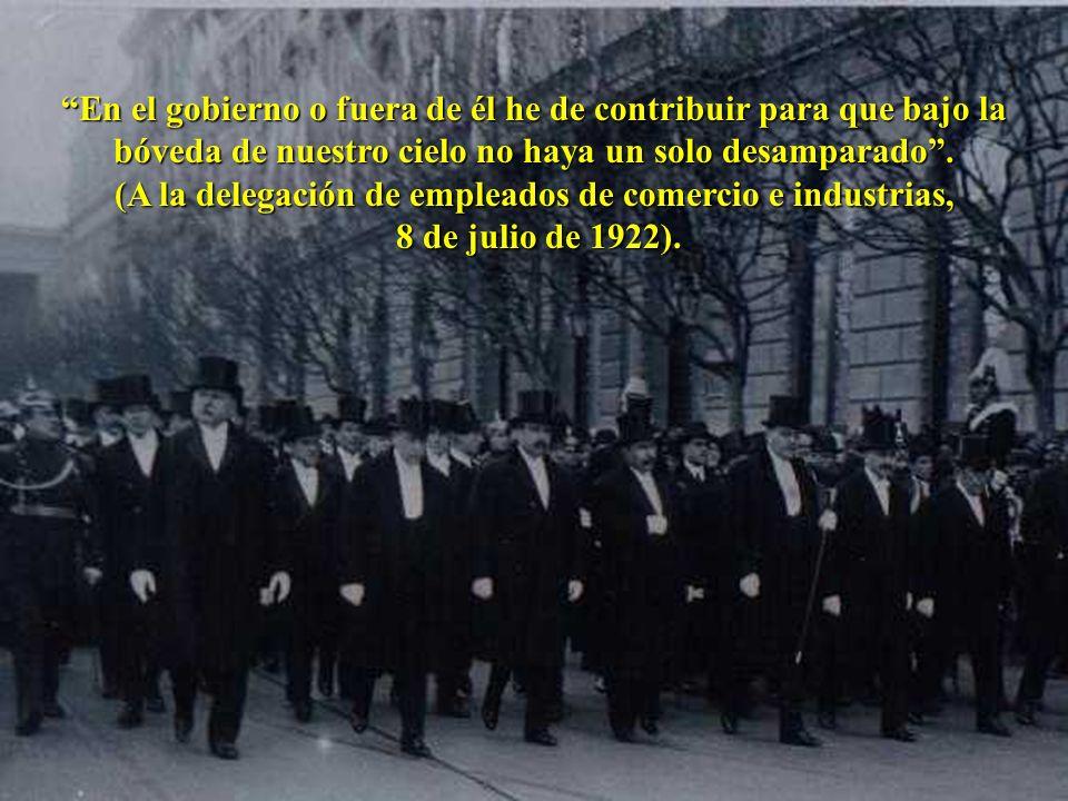 En el gobierno o fuera de él he de contribuir para que bajo la bóveda de nuestro cielo no haya un solo desamparado. (A la delegación de empleados de c