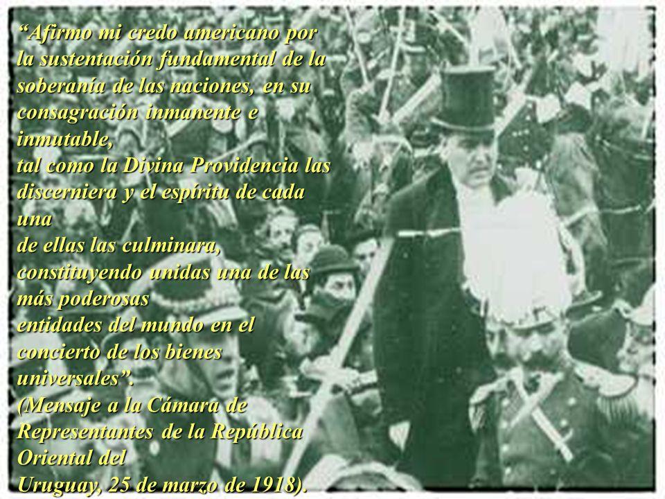 Afirmo mi credo americano por la sustentación fundamental de la soberanía de las naciones, en su consagración inmanente e inmutable, tal como la Divina Providencia las discerniera y el espíritu de cada una de ellas las culminara, constituyendo unidas una de las más poderosas entidades del mundo en el concierto de los bienes universales.