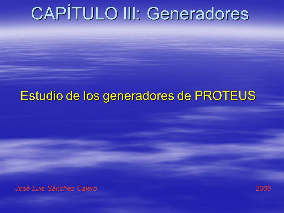 CAPÍTULO III: Generadores Estudio de los generadores de PROTEUS José Luis Sánchez Calero 2006