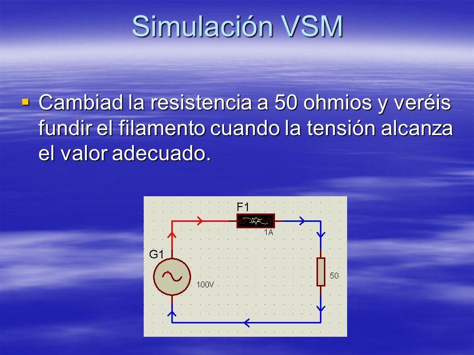 Simulación VSM Cambiad la resistencia a 50 ohmios y veréis fundir el filamento cuando la tensión alcanza el valor adecuado.