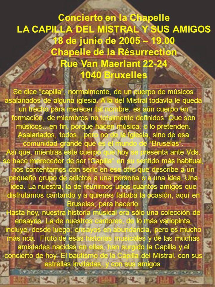 Concierto en la Chapelle LA CAPILLA DEL MISTRAL Y SUS AMIGOS 18 de junio de 2005 – 19.00 Chapelle de la Résurrection Rue Van Maerlant 22-24 1040 Bruxe