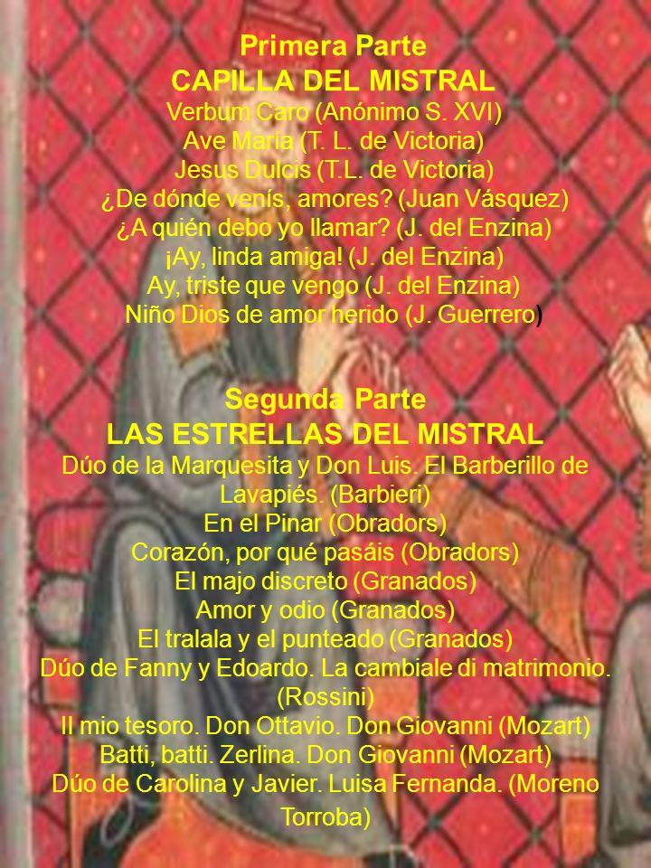 Primera Parte CAPILLA DEL MISTRAL Verbum Caro (Anónimo S. XVI) Ave María (T. L. de Victoria) Jesus Dulcis (T.L. de Victoria) ¿De dónde venís, amores?
