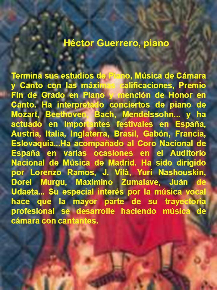 Héctor Guerrero, piano Termina sus estudios de Piano, Música de Cámara y Canto con las máximas calificaciones, Premio Fin de Grado en Piano y mención
