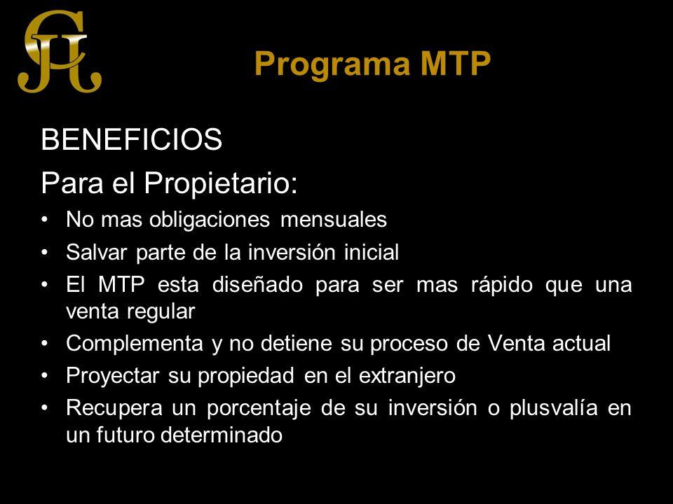 Programa MTP BENEFICIOS Para el Propietario: No mas obligaciones mensuales Salvar parte de la inversión inicial El MTP esta diseñado para ser mas rápido que una venta regular Complementa y no detiene su proceso de Venta actual Proyectar su propiedad en el extranjero Recupera un porcentaje de su inversión o plusvalía en un futuro determinado