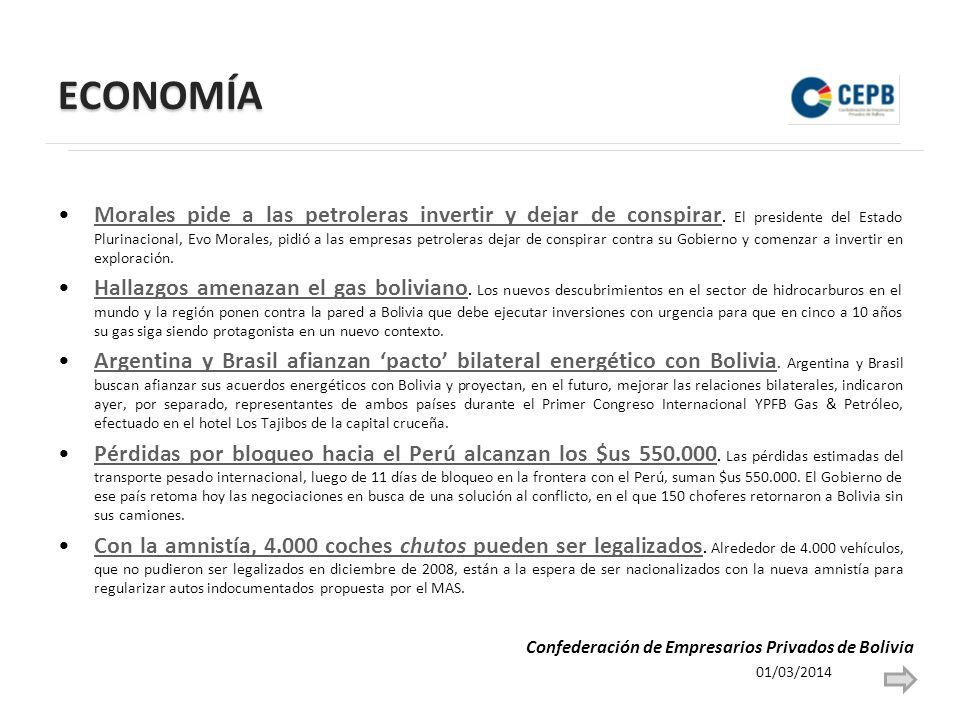 ECONOMÍA 01/03/2014 Confederación de Empresarios Privados de Bolivia Morales pide a las petroleras invertir y dejar de conspirar.