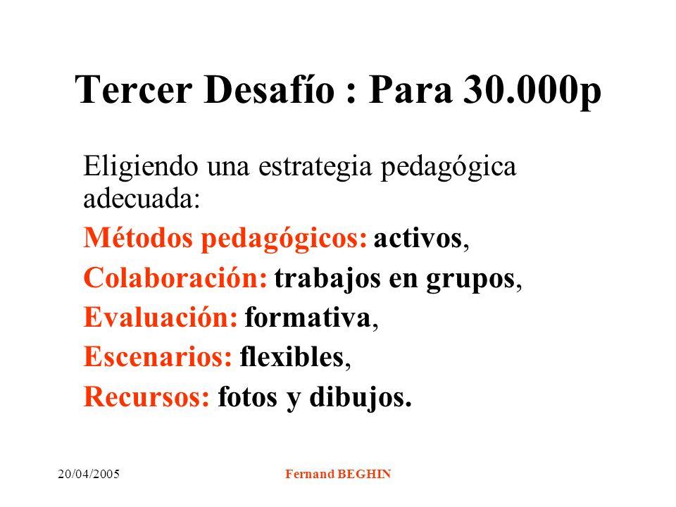 20/04/2005Fernand BEGHIN Tercer Desafío : Para 30.000p Eligiendo una estrategia pedagógica adecuada: Métodos pedagógicos: activos, Colaboración: trabajos en grupos, Evaluación: formativa, Escenarios: flexibles, Recursos: fotos y dibujos.