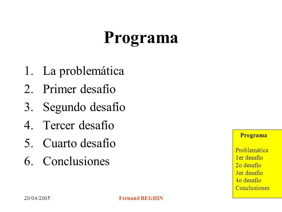 20/04/2005Fernand BEGHIN Programa 1.La problemática 2.Primer desafío 3.Segundo desafío 4.Tercer desafío 5.Cuarto desafío 6.Conclusiones Programa Problemática 1er desafío 2o desafío 3er desafío 4o desafío Conclusiones