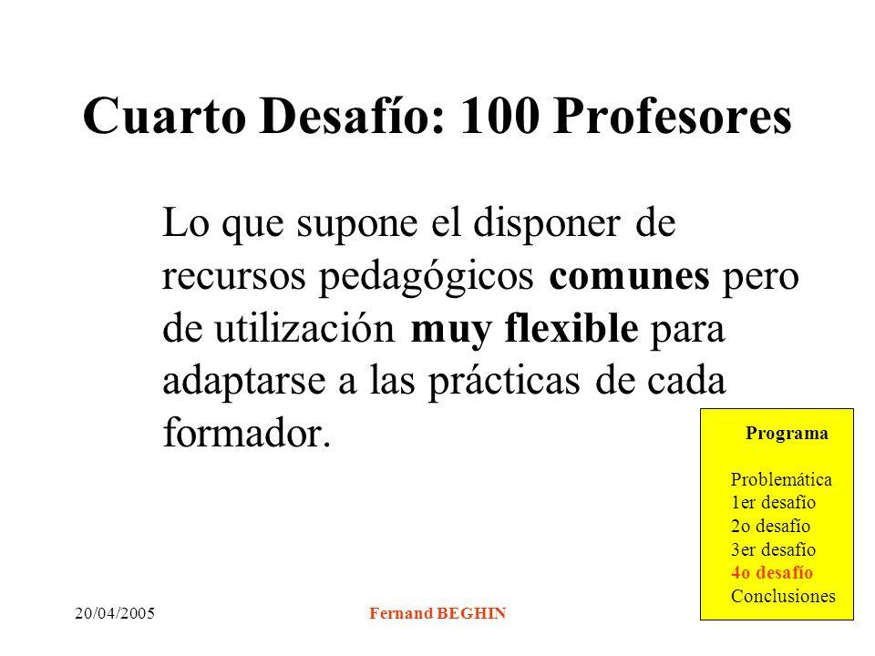20/04/2005Fernand BEGHIN Cuarto Desafío: 100 Profesores Lo que supone el disponer de recursos pedagógicos comunes pero de utilización muy flexible para adaptarse a las prácticas de cada formador.
