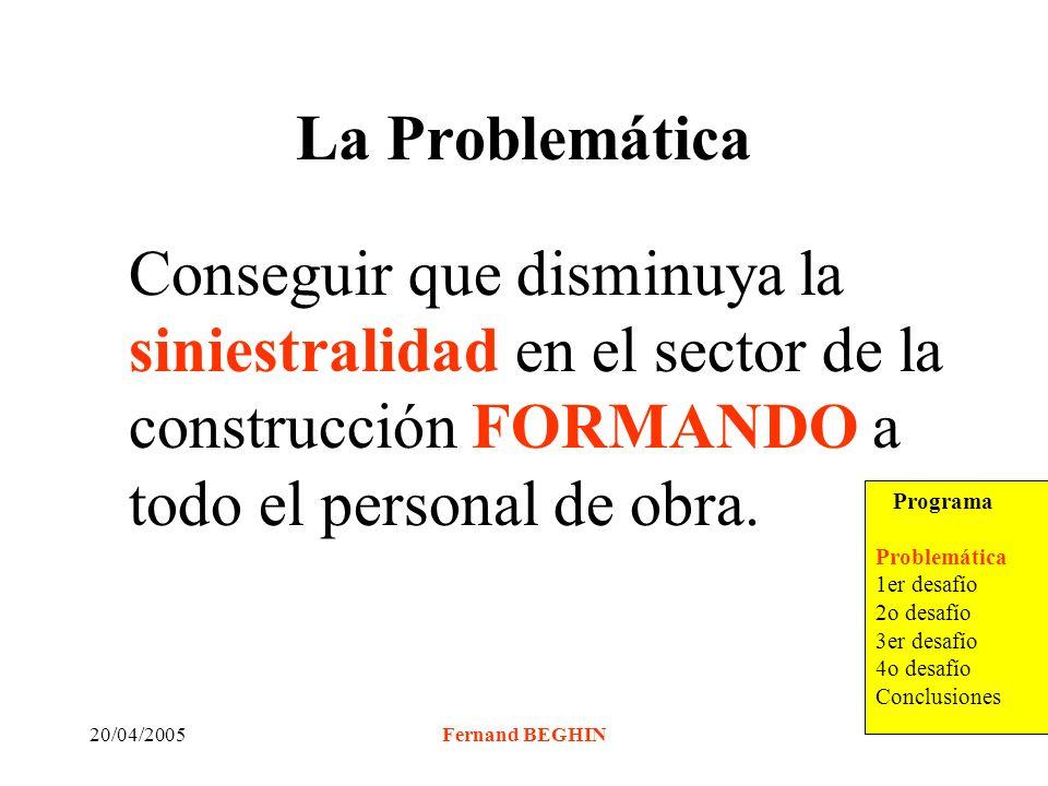20/04/2005Fernand BEGHIN La Problemática Conseguir que disminuya la siniestralidad en el sector de la construcción FORMANDO a todo el personal de obra.