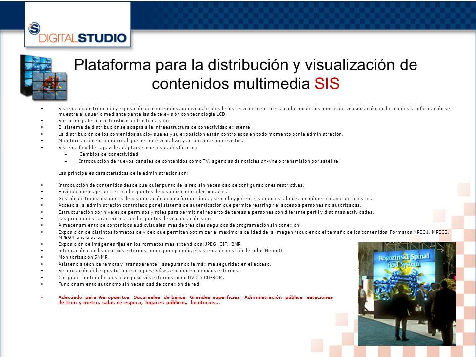 17 Plataforma para la distribución y visualización de contenidos multimedia SIS Sistema de distribución y exposición de contenidos audiovisuales desde los servicios centrales a cada uno de los puntos de visualización, en los cuales la información se muestra al usuario mediante pantallas de televisión con tecnología LCD.