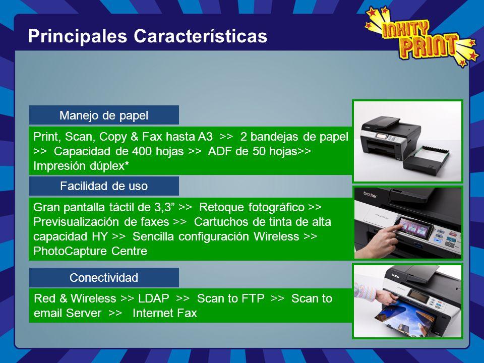 Principales Características Manejo de papel Facilidad de uso Conectividad Print, Scan, Copy & Fax hasta A3 >> 2 bandejas de papel >> Capacidad de 400 hojas >> ADF de 50 hojas>> Impresión dúplex* Gran pantalla táctil de 3,3 >> Retoque fotográfico >> Previsualización de faxes >> Cartuchos de tinta de alta capacidad HY >> Sencilla configuración Wireless >> PhotoCapture Centre Red & Wireless >> LDAP >> Scan to FTP >> Scan to email Server >> Internet Fax