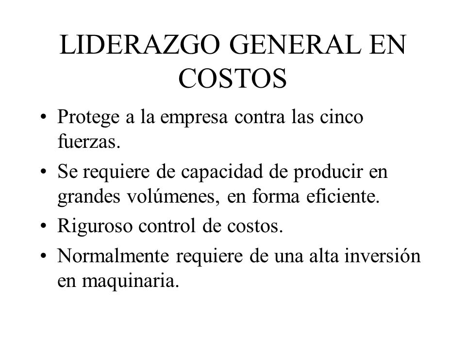 LIDERAZGO GENERAL EN COSTOS Protege a la empresa contra las cinco fuerzas. Se requiere de capacidad de producir en grandes volúmenes, en forma eficien