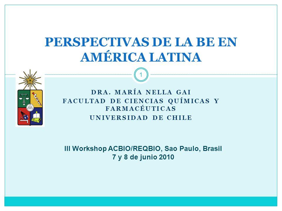 DRA. MARÍA NELLA GAI FACULTAD DE CIENCIAS QUÍMICAS Y FARMACÉUTICAS UNIVERSIDAD DE CHILE 1 PERSPECTIVAS DE LA BE EN AMÉRICA LATINA III Workshop ACBIO/R