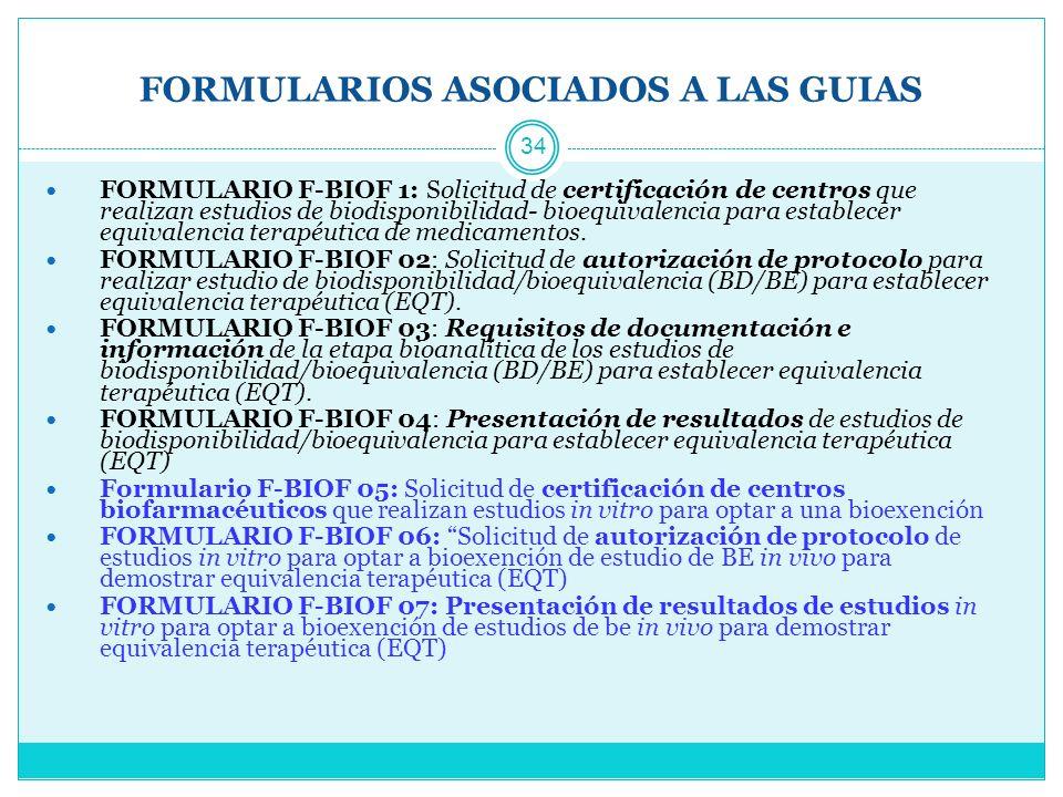 FORMULARIOS ASOCIADOS A LAS GUIAS 34 FORMULARIO F-BIOF 1: Solicitud de certificación de centros que realizan estudios de biodisponibilidad- bioequivalencia para establecer equivalencia terapéutica de medicamentos.