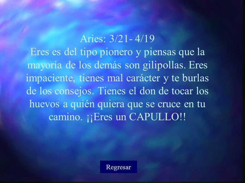 Aries: 3/21- 4/19 Eres es del tipo pionero y piensas que la mayoría de los demás son gilipollas.