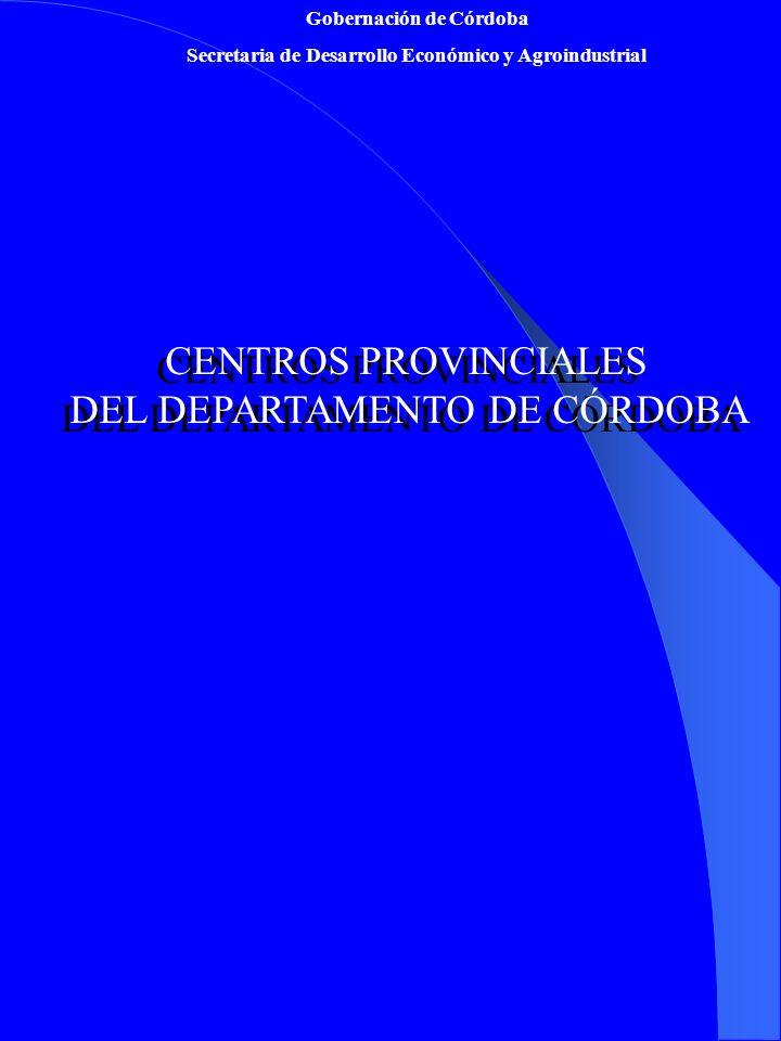 Gobernación de Córdoba Secretaria de Desarrollo Económico y Agroindustrial CENTROS PROVINCIALES DEL DEPARTAMENTO DE CÓRDOBA CENTROS PROVINCIALES DEL D