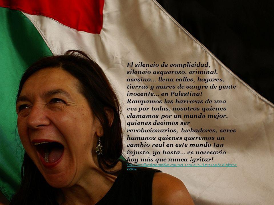 El silencio de complicidad, silencio asqueroso, criminal, asesino… llena calles, hogares, tierras y mares de sangre de gente inocente… en Palestina! R