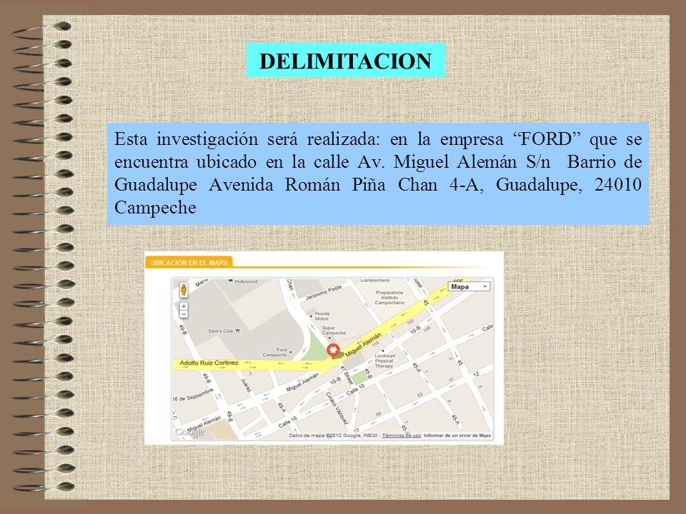 Esta investigación será realizada: en la empresa FORD que se encuentra ubicado en la calle Av. Miguel Alemán S/n Barrio de Guadalupe Avenida Román Piñ