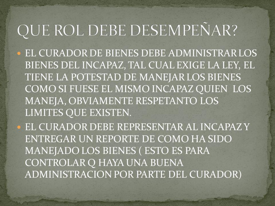 EL CURADOR DE BIENES DEBE ADMINISTRAR LOS BIENES DEL INCAPAZ, TAL CUAL EXIGE LA LEY, EL TIENE LA POTESTAD DE MANEJAR LOS BIENES COMO SI FUESE EL MISMO INCAPAZ QUIEN LOS MANEJA, OBVIAMENTE RESPETANTO LOS LIMITES QUE EXISTEN.