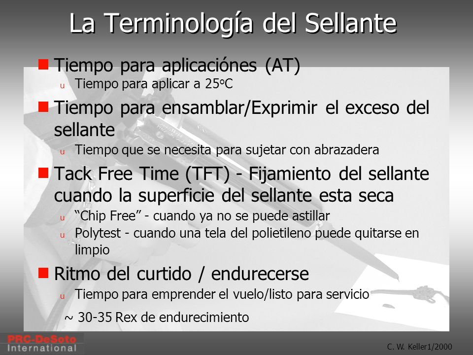 C. W. Keller1/2000 La Terminología del Sellante Tiempo para aplicaciónes (AT) u Tiempo para aplicar a 25 o C Tiempo para ensamblar/Exprimir el exceso