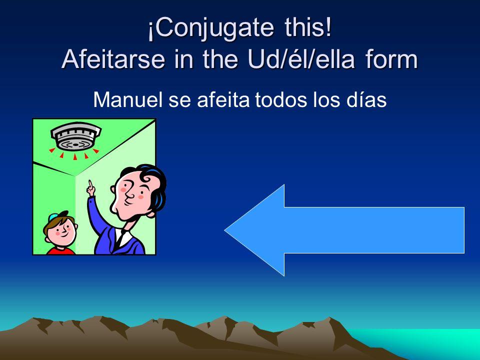 ¡Conjugate this! Afeitarse in the Ud/él/ella form Manuel se afeita todos los días