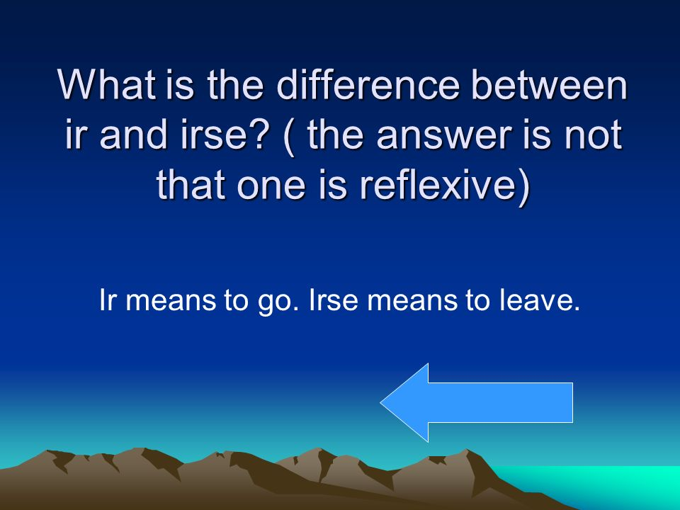 What is the difference between ir and irse? ( the answer is not that one is reflexive) Ir means to go. Irse means to leave.