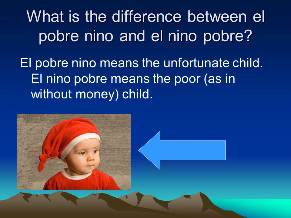 What is the difference between el pobre nino and el nino pobre? El pobre nino means the unfortunate child. El nino pobre means the poor (as in without