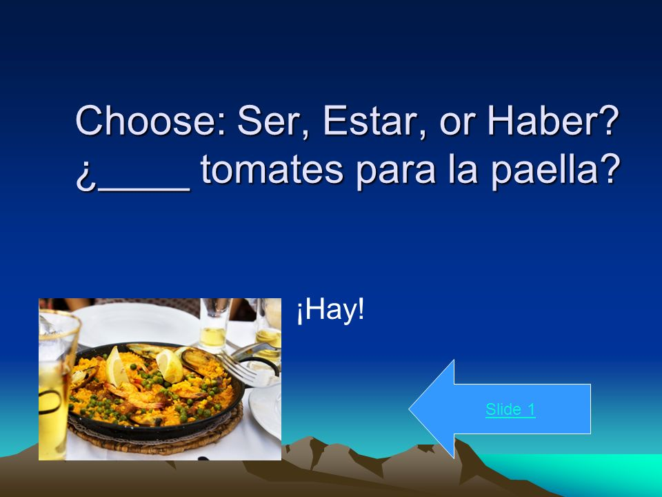 Choose: Ser, Estar, or Haber ¿____ tomates para la paella ¡Hay! Slide 1