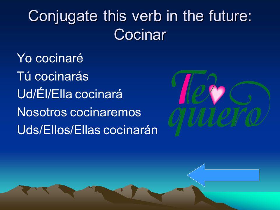 Conjugate this verb in the future: Cocinar Yo cocinaré Tú cocinarás Ud/Él/Ella cocinará Nosotros cocinaremos Uds/Ellos/Ellas cocinarán